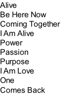 Alive Be Here Now Coming Together I Am Alive Power Passion Purpose I Am Love One Comes Back